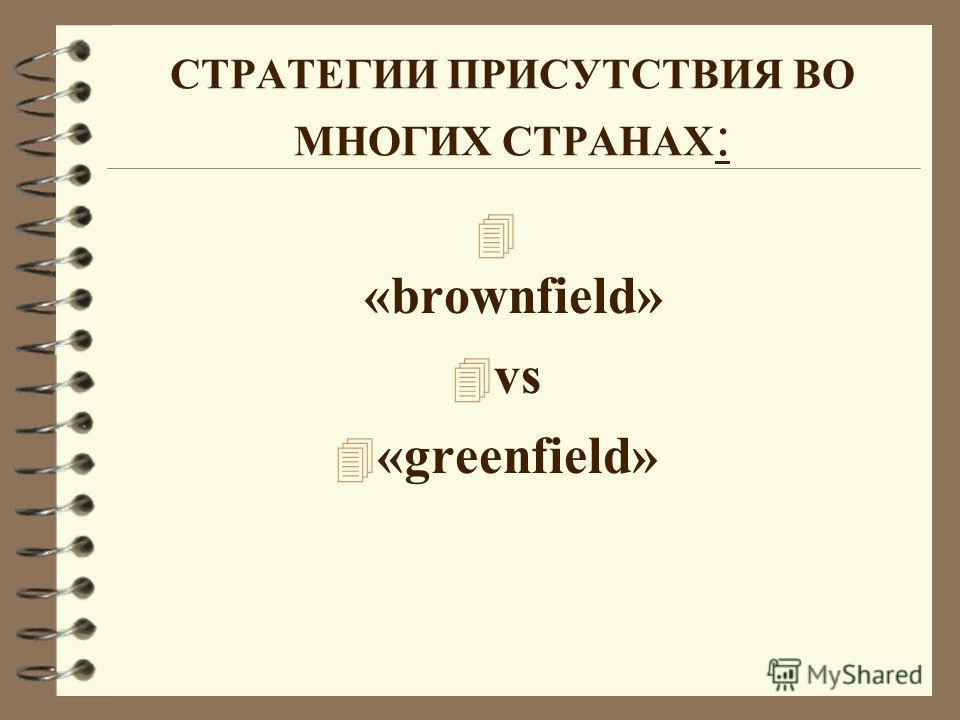 СТРАТЕГИИ ПРИСУТСТВИЯ ВО МНОГИХ СТРАНАХ : 4 «brownfield» 4 vs 4 «greenfield»