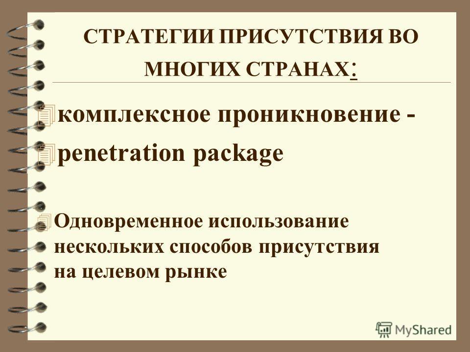 СТРАТЕГИИ ПРИСУТСТВИЯ ВО МНОГИХ СТРАНАХ : 4 комплексное проникновение - 4 penetration package 4 Одновременное использование нескольких способов присутствия на целевом рынке