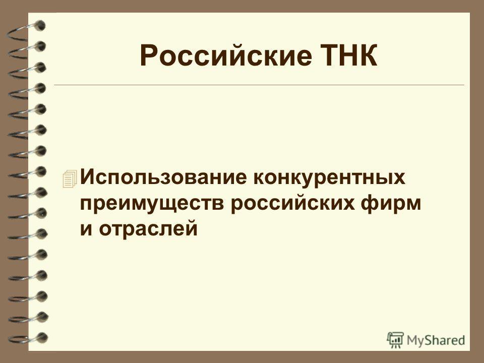 Российские ТНК 4 Использование конкурентных преимуществ российских фирм и отраслей