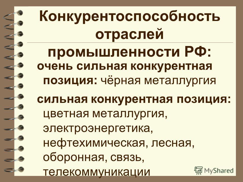 Конкурентоспособность отраслей промышленности РФ: очень сильная конкурентная позиция: чёрная металлургия сильная конкурентная позиция: цветная металлургия, электроэнергетика, нефтехимическая, лесная, оборонная, связь, телекоммуникации