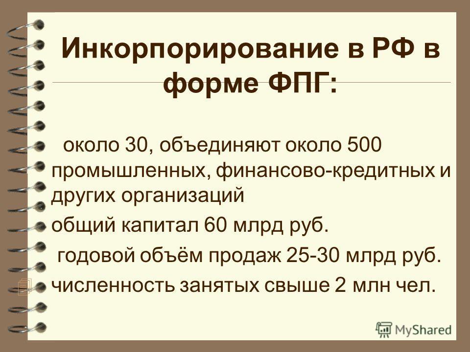 Инкорпорирование в РФ в форме ФПГ: около 30, объединяют около 500 промышленных, финансово-кредитных и других организаций общий капитал 60 млрд руб. годовой объём продаж 25-30 млрд руб. 4 численность занятых свыше 2 млн чел.