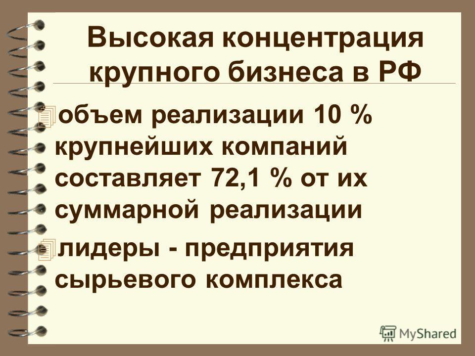 Высокая концентрация крупного бизнеса в РФ 4 объем реализации 10 % крупнейших компаний составляет 72,1 % от их суммарной реализации 4 лидеры - предприятия сырьевого комплекса