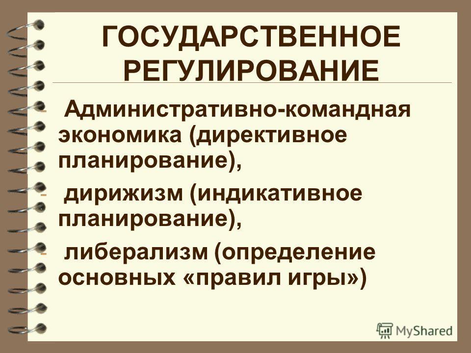 ГОСУДАРСТВЕННОЕ РЕГУЛИРОВАНИЕ - Административно-командная экономика (директивное планирование), - дирижизм (индикативное планирование), - либерализм (определение основных «правил игры»)