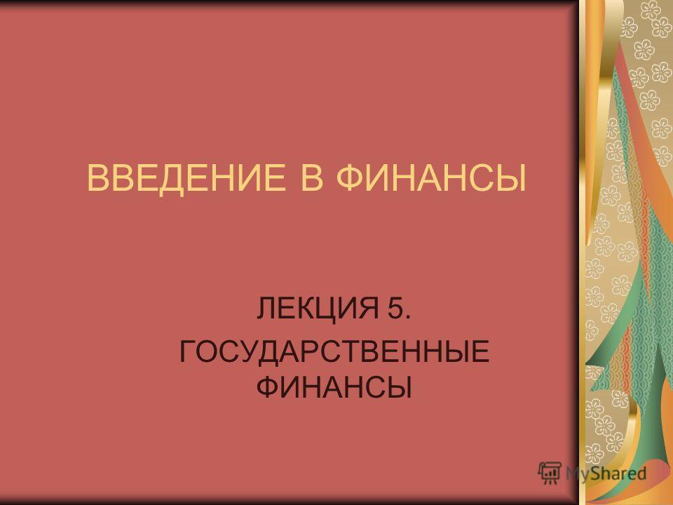 ВВЕДЕНИЕ В ФИНАНСЫ ЛЕКЦИЯ 5. ГОСУДАРСТВЕННЫЕ ФИНАНСЫ
