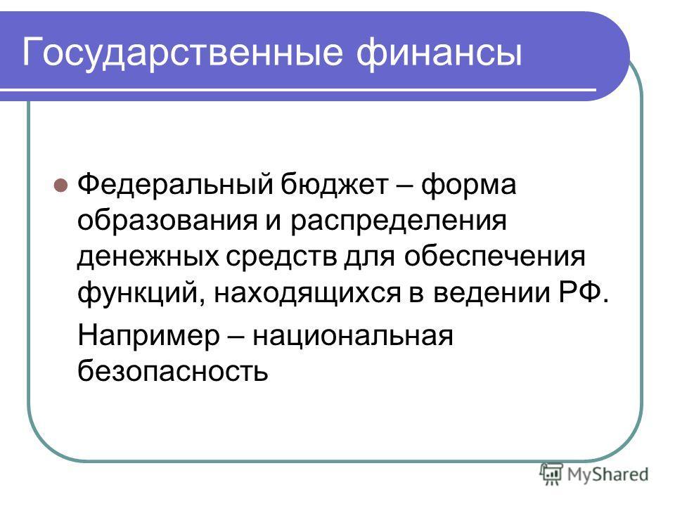 Государственные финансы Федеральный бюджет – форма образования и распределения денежных средств для обеспечения функций, находящихся в ведении РФ. Например – национальная безопасность