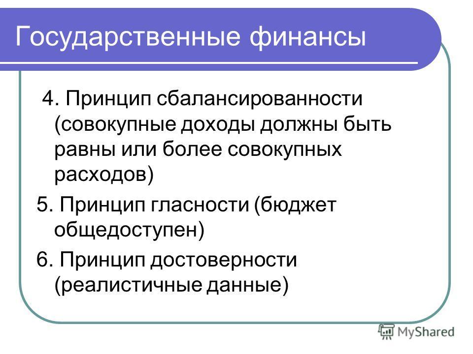 Государственные финансы 4. Принцип сбалансированности (совокупные доходы должны быть равны или более совокупных расходов) 5. Принцип гласности (бюджет общедоступен) 6. Принцип достоверности (реалистичные данные)