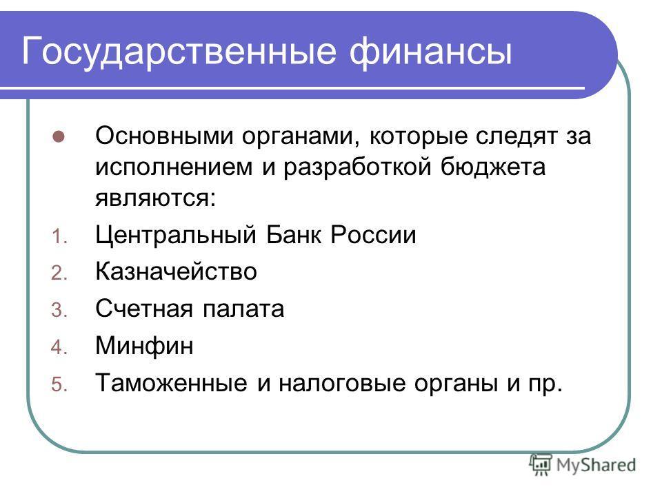 Государственные финансы Основными органами, которые следят за исполнением и разработкой бюджета являются: 1. Центральный Банк России 2. Казначейство 3. Счетная палата 4. Минфин 5. Таможенные и налоговые органы и пр.