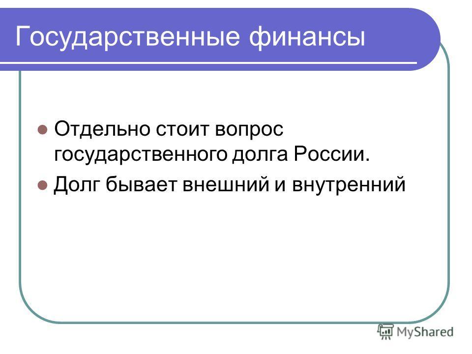 Государственные финансы Отдельно стоит вопрос государственного долга России. Долг бывает внешний и внутренний