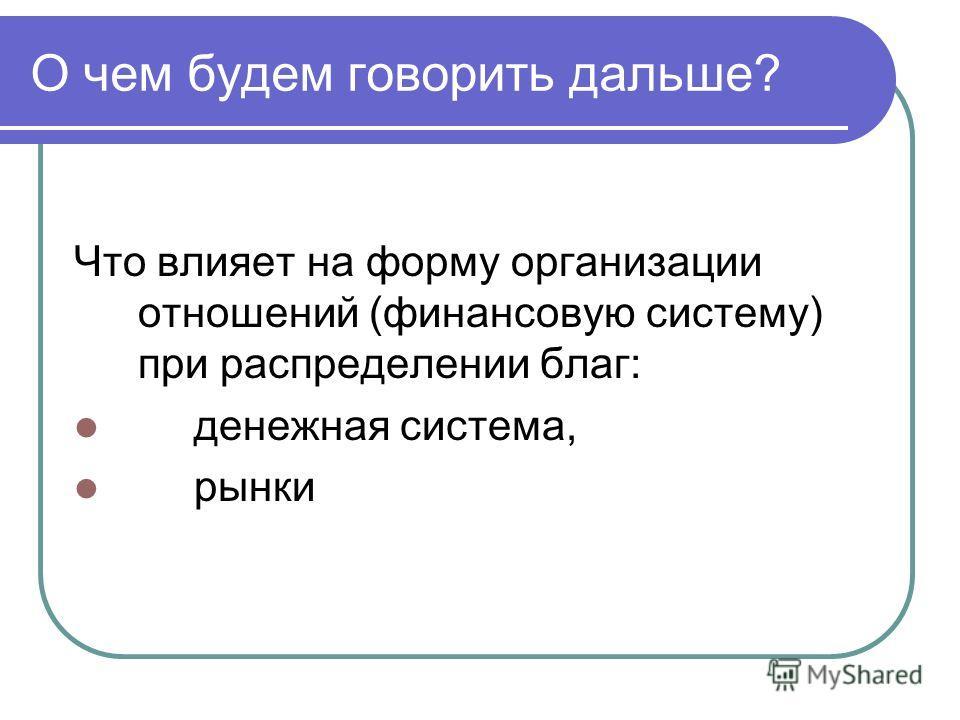 О чем будем говорить дальше? Что влияет на форму организации отношений (финансовую систему) при распределении благ: денежная система, рынки