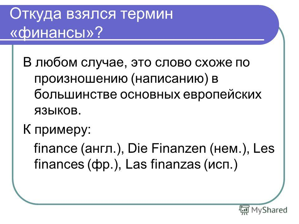 Откуда взялся термин «финансы»? В любом случае, это слово схоже по произношению (написанию) в большинстве основных европейских языков. К примеру: finance (англ.), Die Finanzen (нем.), Les finances (фр.), Las finanzas (исп.)