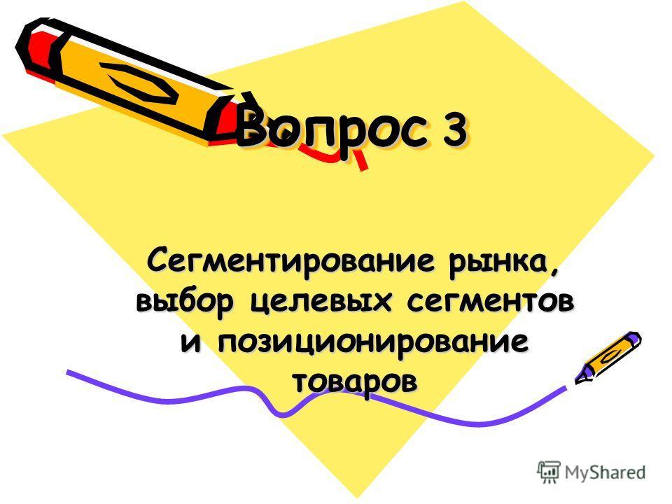 Вопрос 3 Сегментирование рынка, выбор целевых сегментов и позиционирование товаров