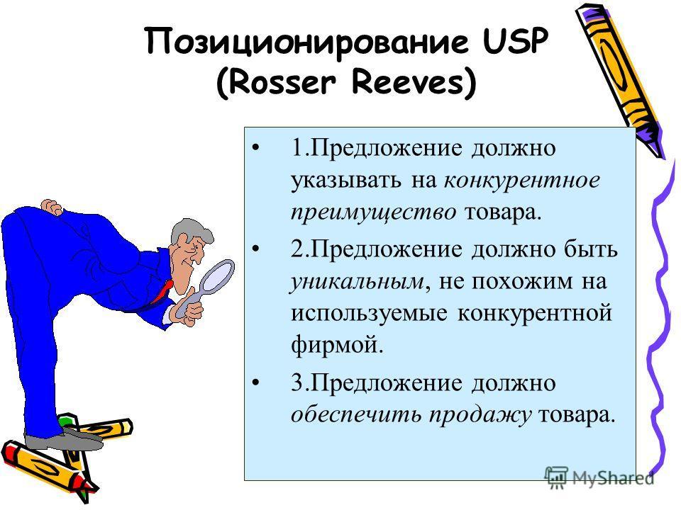 Позиционирование USP (Rosser Reeves) 1.Предложение должно указывать на конкурентное преимущество товара. 2.Предложение должно быть уникальным, не похожим на используемые конкурентной фирмой. 3.Предложение должно обеспечить продажу товара.