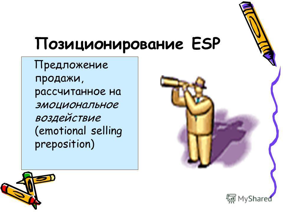 Позиционирование ЕSP Предложение продажи, рассчитанное на эмоциональное воздействие (emotional selling preposition)