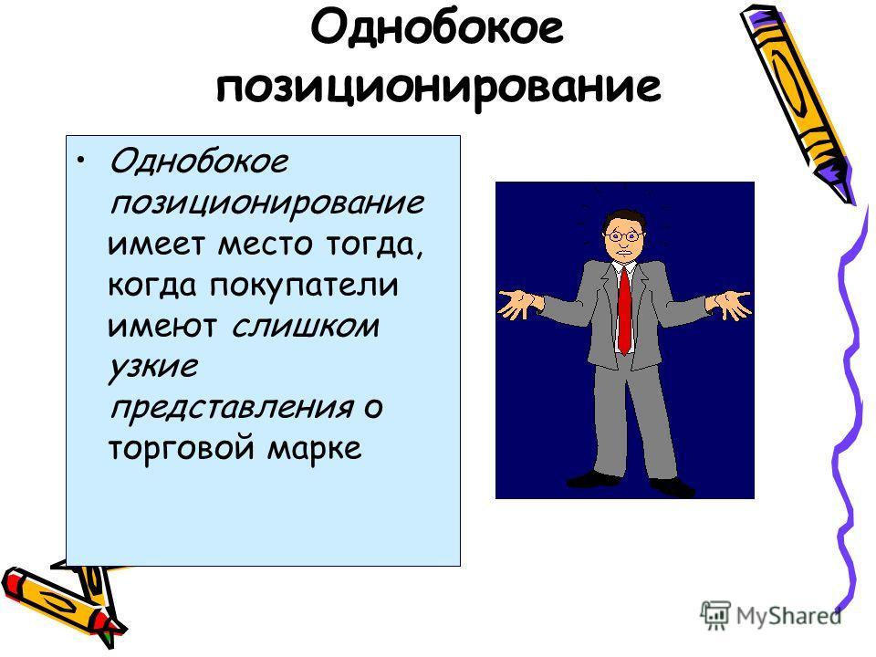 Однобокое позиционирование Однобокое позиционирование имеет место тогда, когда покупатели имеют слишком узкие представления о торговой марке