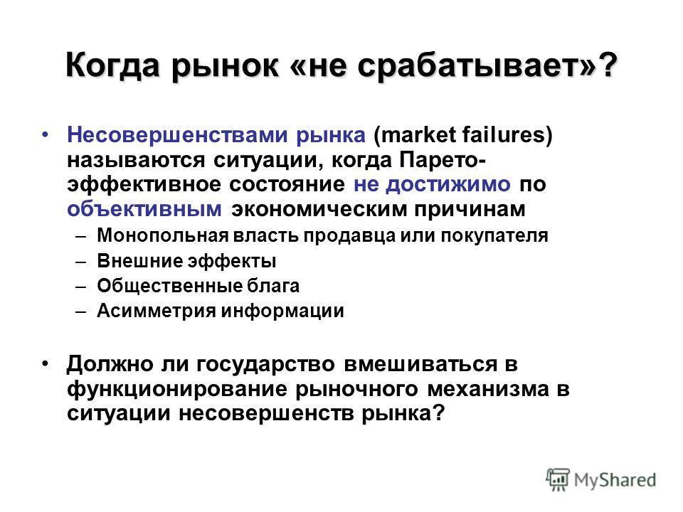 Когда рынок «не срабатывает»? Несовершенствами рынка (market failures) называются ситуации, когда Парето- эффективное состояние не достижимо по объективным экономическим причинам –Монопольная власть продавца или покупателя –Внешние эффекты –Обществен