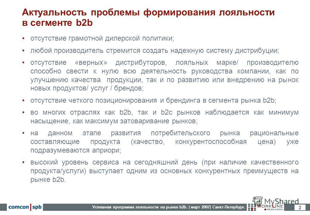Успешная программа лояльности на рынке b2b. | март 2007| Санкт-Петербург. 2 Актуальность проблемы формирования лояльности в сегменте b2b отсутствие грамотной дилерской политики; любой производитель стремится создать надежную систему дистрибуции; отсу