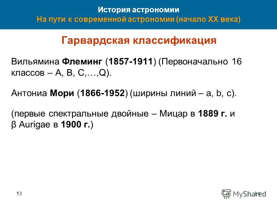 5314 История астрономии На пути к современной астрономии (начало XX века) Гарвардская классификация Вильямина Флеминг (1857-1911) (Первоначально 16 классов – A, B, C,…,Q). Антониа Мори (1866-1952) (ширины линий – a, b, c). (первые спектральные двойны