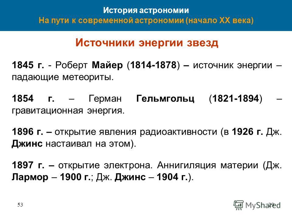 5329 История астрономии На пути к современной астрономии (начало XX века) Источники энергии звезд 1845 г. - Роберт Майер (1814-1878) – источник энергии – падающие метеориты. 1854 г. – Герман Гельмгольц (1821-1894) – гравитационная энергия. 1896 г. –