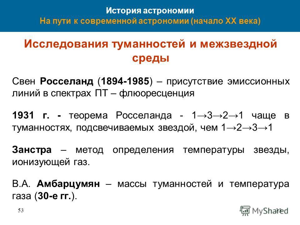 5333 История астрономии На пути к современной астрономии (начало XX века) Исследования туманностей и межзвездной среды Свен Росселанд (1894-1985) – присутствие эмиссионных линий в спектрах ПТ – флюоресценция 1931 г. - теорема Росселанда - 1321 чаще в