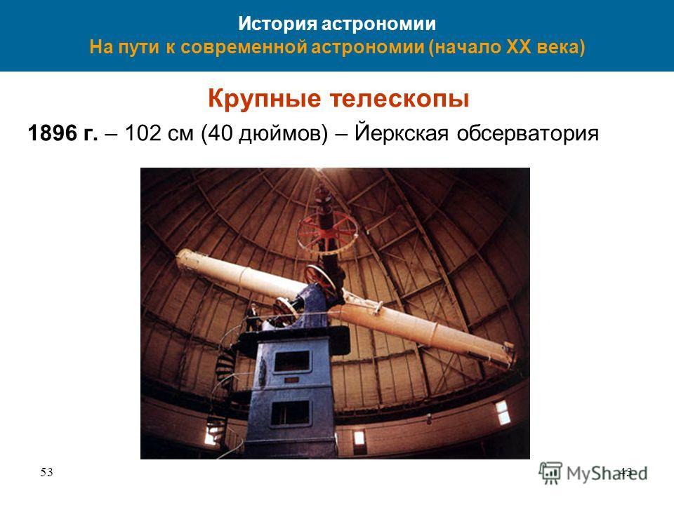 5343 История астрономии На пути к современной астрономии (начало XX века) Крупные телескопы 1896 г. – 102 см (40 дюймов) – Йеркская обсерватория