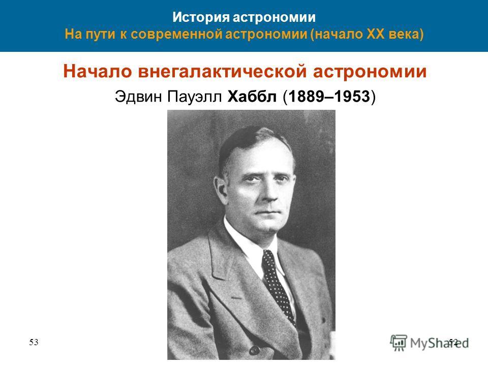 5352 История астрономии На пути к современной астрономии (начало XX века) Начало внегалактической астрономии Эдвин Пауэлл Хаббл (1889–1953)