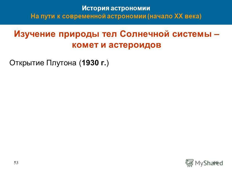 5366 История астрономии На пути к современной астрономии (начало XX века) Изучение природы тел Солнечной системы – комет и астероидов Открытие Плутона (1930 г.)