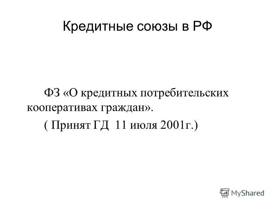 Кредитные союзы в РФ ФЗ «О кредитных потребительских кооперативах граждан». ( Принят ГД 11 июля 2001г.)