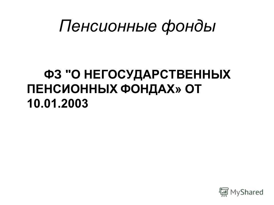 Пенсионные фонды ФЗ О НЕГОСУДАРСТВЕННЫХ ПЕНСИОННЫХ ФОНДАХ» ОТ 10.01.2003