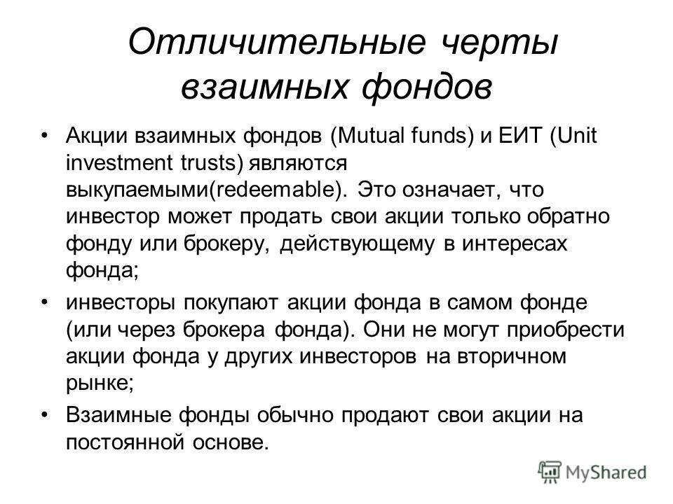 Отличительные черты взаимных фондов Акции взаимных фондов (Mutual funds) и ЕИТ (Unit investment trusts) являются выкупаемыми(redeemable). Это означает, что инвестор может продать свои акции только обратно фонду или брокеру, действующему в интересах ф