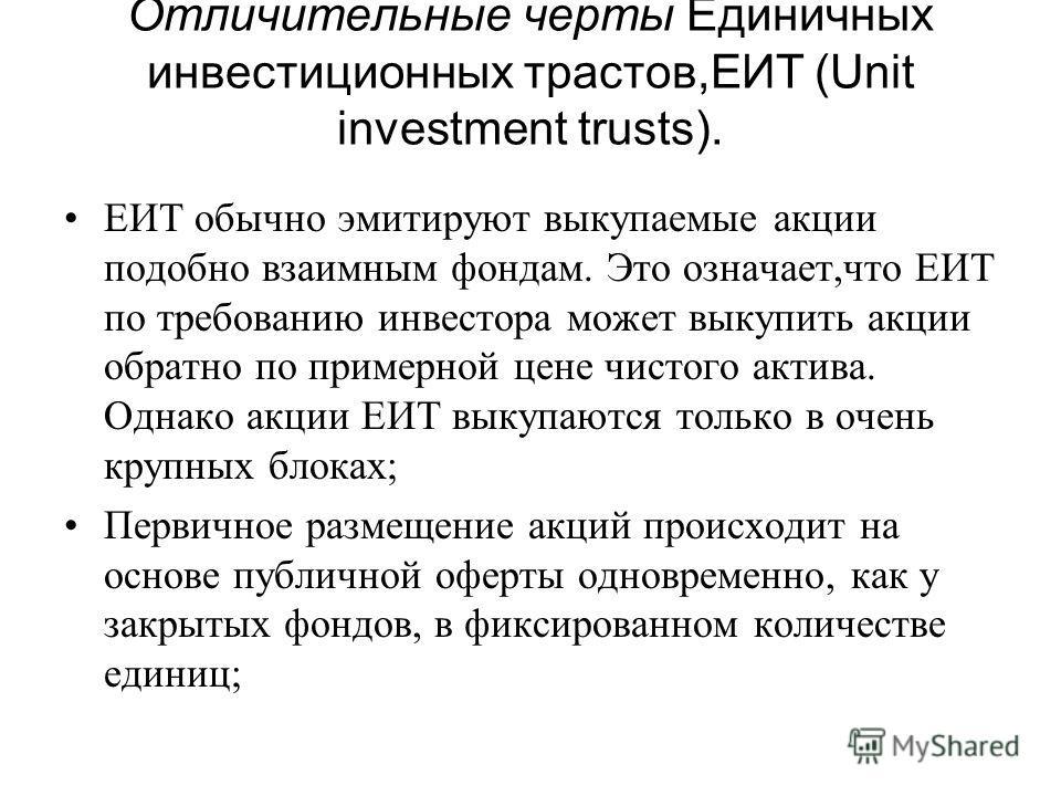 Отличительные черты Единичных инвестиционных трастов,ЕИТ (Unit investment trusts). EИT обычно эмитируют выкупаемые акции подобно взаимным фондам. Это означает,что EИT по требованию инвестора может выкупить акции обратно по примерной цене чистого акти