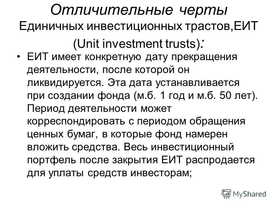 Отличительные черты Единичных инвестиционных трастов,ЕИТ (Unit investment trusts) : EИT имеет конкретную дату прекращения деятельности, после которой он ликвидируется. Эта дата устанавливается при создании фонда (м.б. 1 год и м.б. 50 лет). Период дея