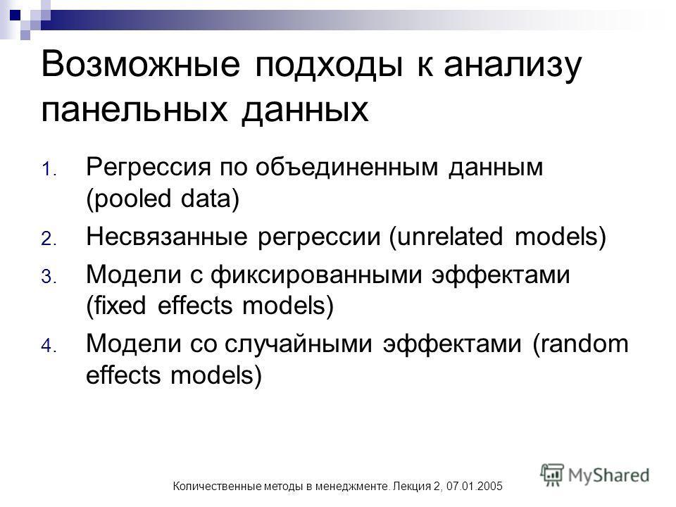 Количественные методы в менеджменте. Лекция 2, 07.01.2005 Возможные подходы к анализу панельных данных 1. Регрессия по объединенным данным (pooled data) 2. Несвязанные регрессии (unrelated models) 3. Модели с фиксированными эффектами (fixed effects m