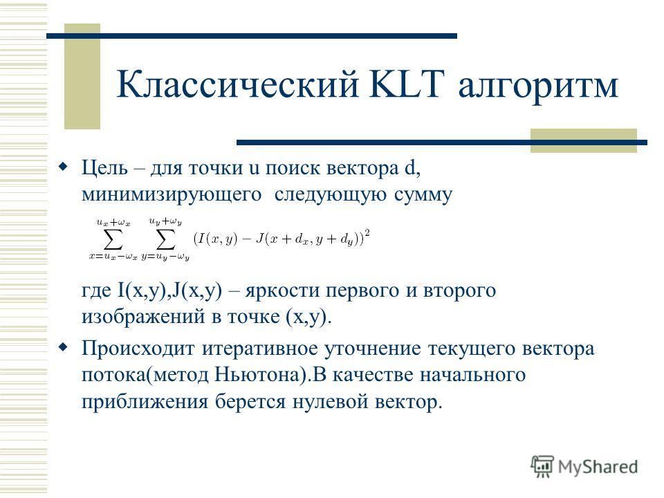 Классический KLT алгоритм Цель – для точки u поиск вектора d, минимизирующего следующую сумму где I(x,y),J(x,y) – яркости первого и второго изображений в точке (x,y). Происходит итеративное уточнение текущего вектора потока(метод Ньютона).В качестве