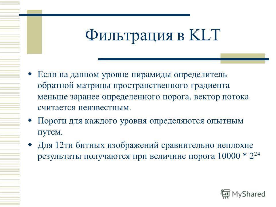 Фильтрация в KLT Если на данном уровне пирамиды определитель обратной матрицы пространственного градиента меньше заранее определенного порога, вектор потока считается неизвестным. Пороги для каждого уровня определяются опытным путем. Для 12ти битных