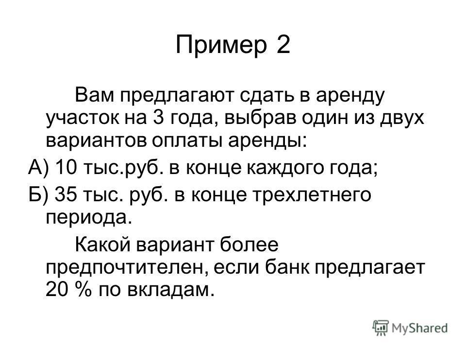 Пример 2 Вам предлагают сдать в аренду участок на 3 года, выбрав один из двух вариантов оплаты аренды: А) 10 тыс.руб. в конце каждого года; Б) 35 тыс. руб. в конце трехлетнего периода. Какой вариант более предпочтителен, если банк предлагает 20 % по