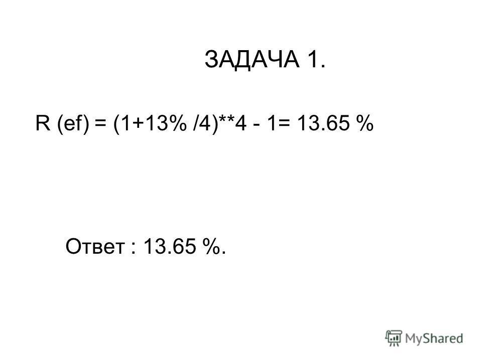 ЗАДАЧА 1. R (ef) = (1+13% /4)**4 - 1= 13.65 % Ответ : 13.65 %.