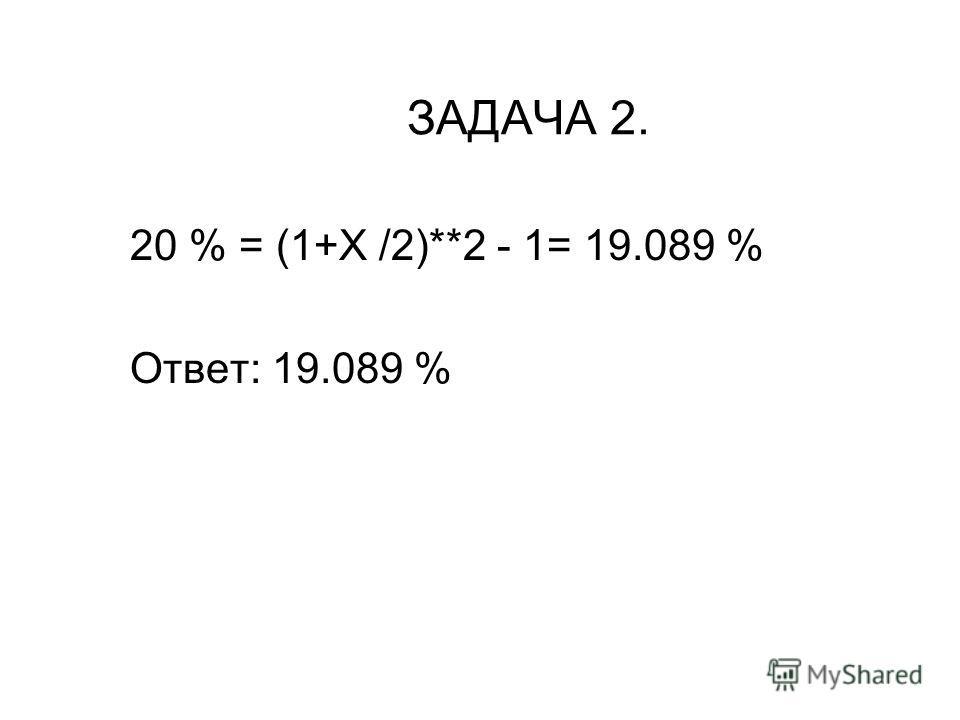 ЗАДАЧА 2. 20 % = (1+X /2)**2 - 1= 19.089 % Ответ: 19.089 %