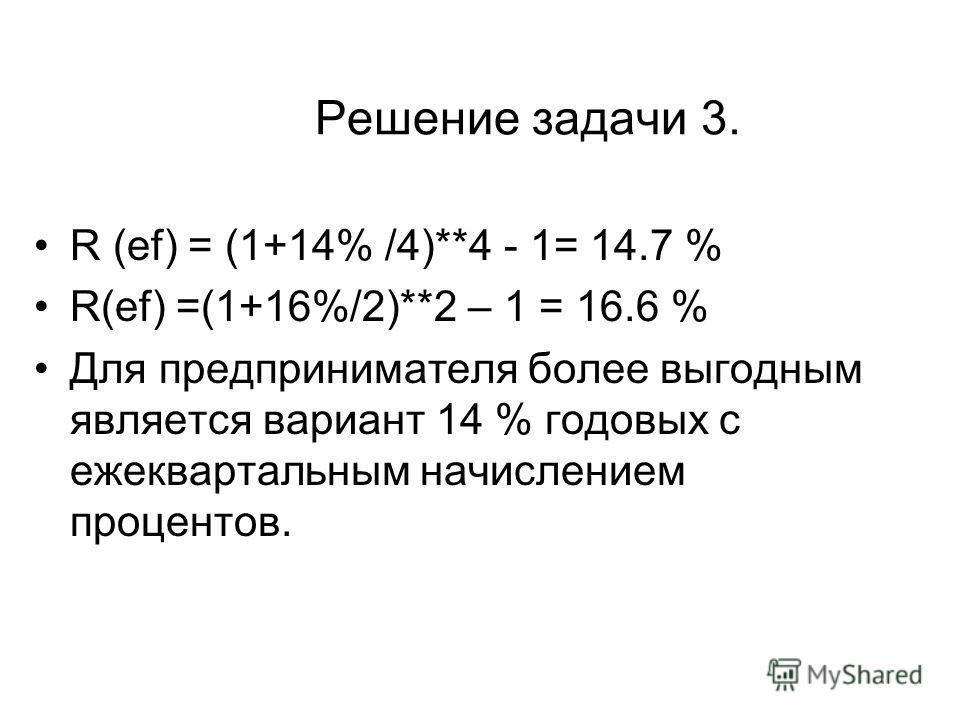 Решение задачи 3. R (ef) = (1+14% /4)**4 - 1= 14.7 % R(ef) =(1+16%/2)**2 – 1 = 16.6 % Для предпринимателя более выгодным является вариант 14 % годовых с ежеквартальным начислением процентов.