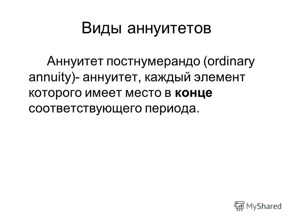 Виды аннуитетов Аннуитет постнумерандо (ordinary annuity)- аннуитет, каждый элемент которого имеет место в конце соответствующего периода.