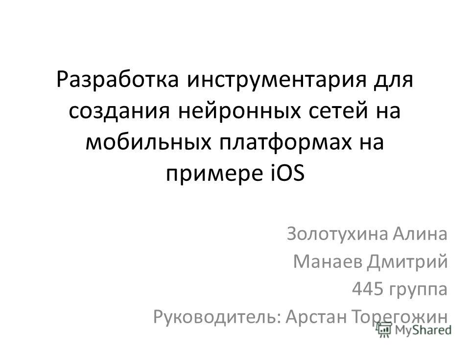 Разработка инструментария для создания нейронных сетей на мобильных платформах на примере iOS Золотухина Алина Манаев Дмитрий 445 группа Руководитель: Арстан Торегожин