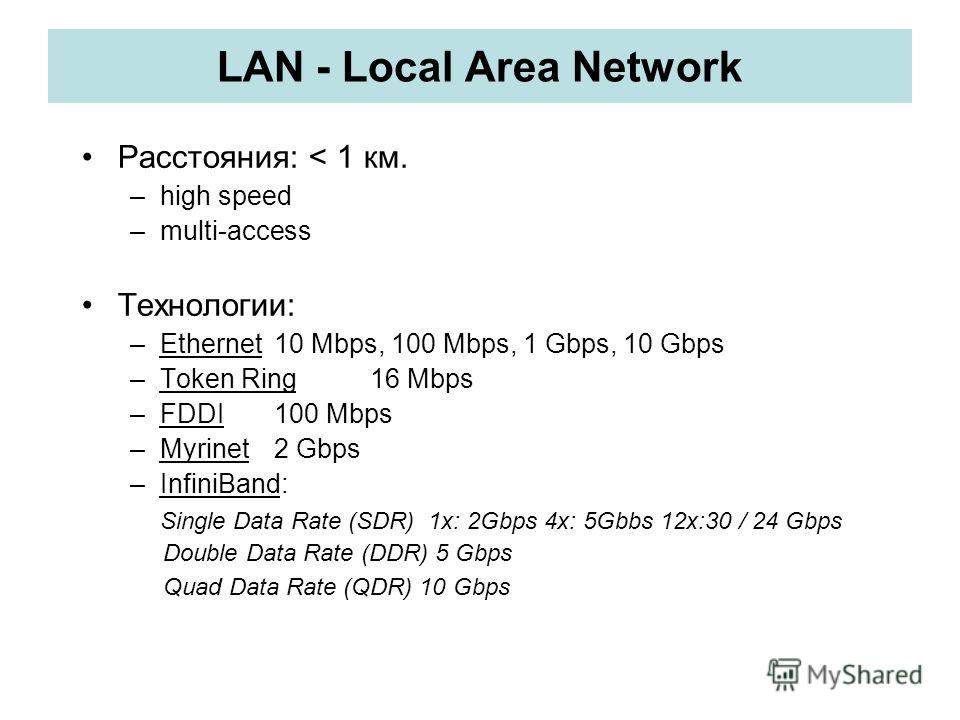 LAN - Local Area Network Расстояния: < 1 км. –high speed –multi-access Технологии: –Ethernet10 Mbps, 100 Mbps, 1 Gbps, 10 Gbps –Token Ring16 Mbps –FDDI 100 Mbps –Myrinet2 Gbps –InfiniBand: Single Data Rate (SDR) 1x: 2Gbps 4x: 5Gbbs 12x:30 / 24 Gbps D