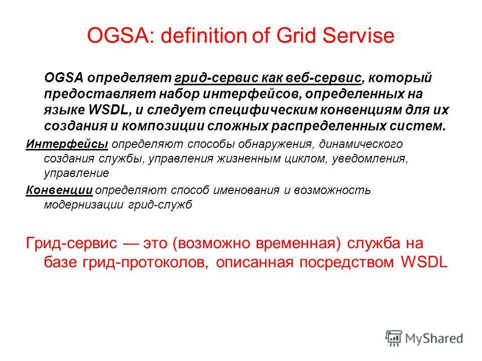 OGSA: definition of Grid Servise OGSA определяет грид-сервис как веб-сервис, который предоставляет набор интерфейсов, определенных на языке WSDL, и следует специфическим конвенциям для их создания и композиции сложных распределенных систем. Интерфейс