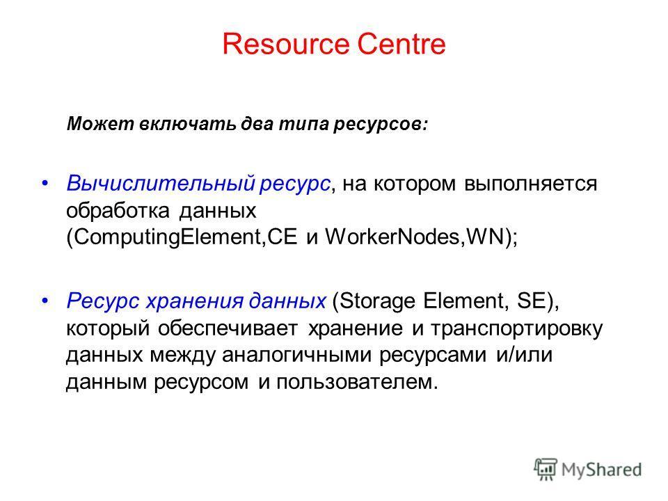 Resource Сentre Может включать два типа ресурсов: Вычислительный ресурс, на котором выполняется обработка данных (ComputingElement,СE и WorkerNodes,WN); Ресурс хранения данных (Storage Element, SE), который обеспечивает хранение и транспортировку дан