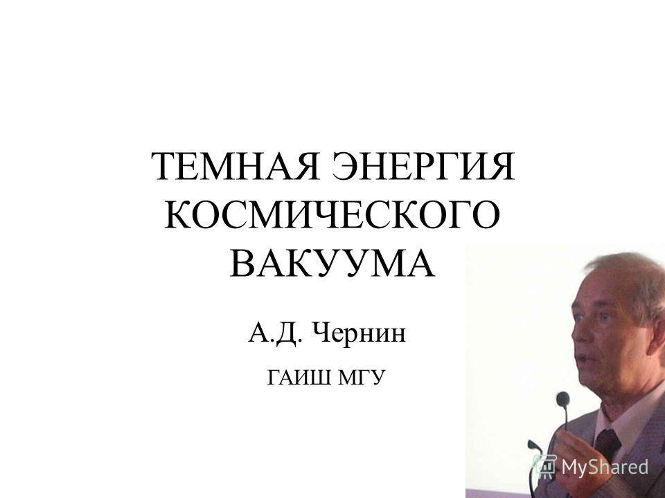 ТЕМНАЯ ЭНЕРГИЯ КОСМИЧЕСКОГО ВАКУУМА А.Д. Чернин ГАИШ МГУ