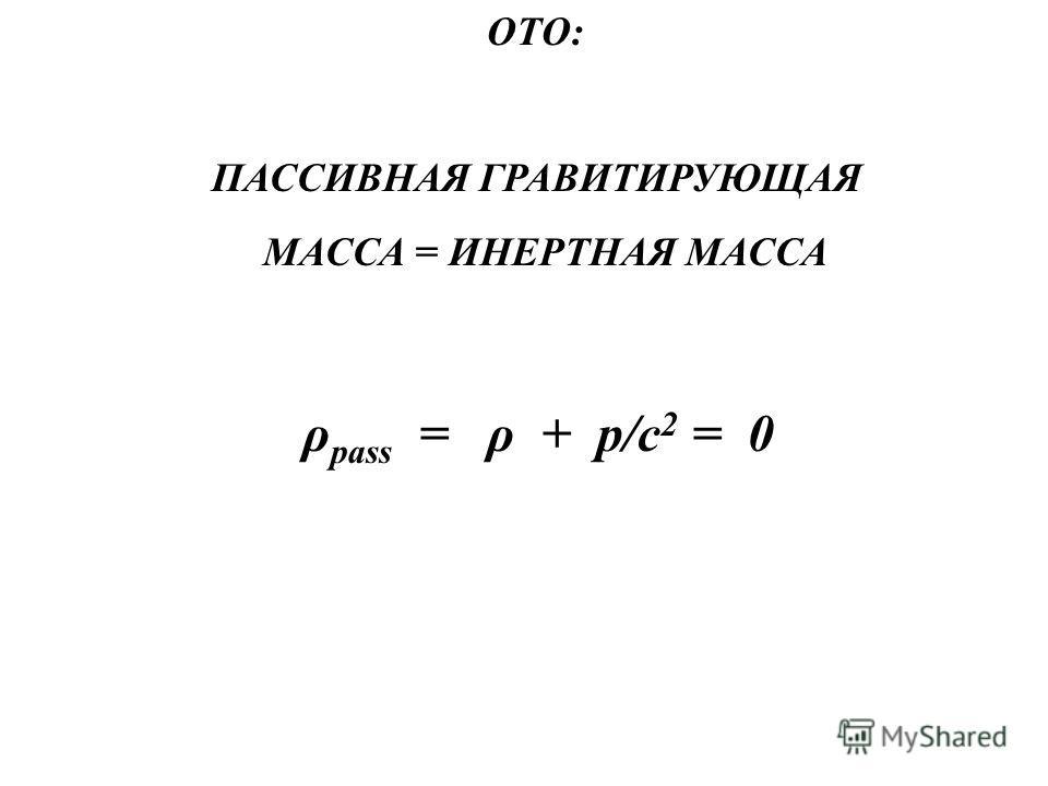ОТО: ПАССИВНАЯ ГРАВИТИРУЮЩАЯ МАССА = ИНЕРТНАЯ МАССА ρ pass = ρ + p/c 2 = 0