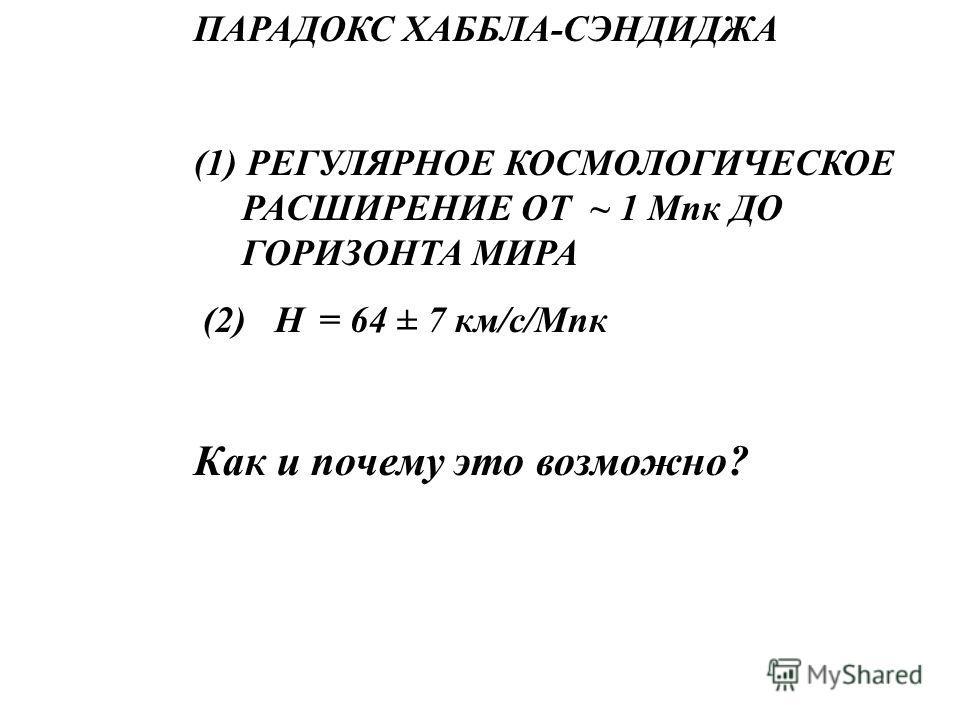 ПАРАДОКС ХАББЛА-СЭНДИДЖА (1) РЕГУЛЯРНОЕ КОСМОЛОГИЧЕСКОЕ РАСШИРЕНИЕ ОТ ~ 1 Мпк ДО ГОРИЗОНТА МИРА (2) Н = 64 ± 7 км/с/Мпк Как и почему это возможно?