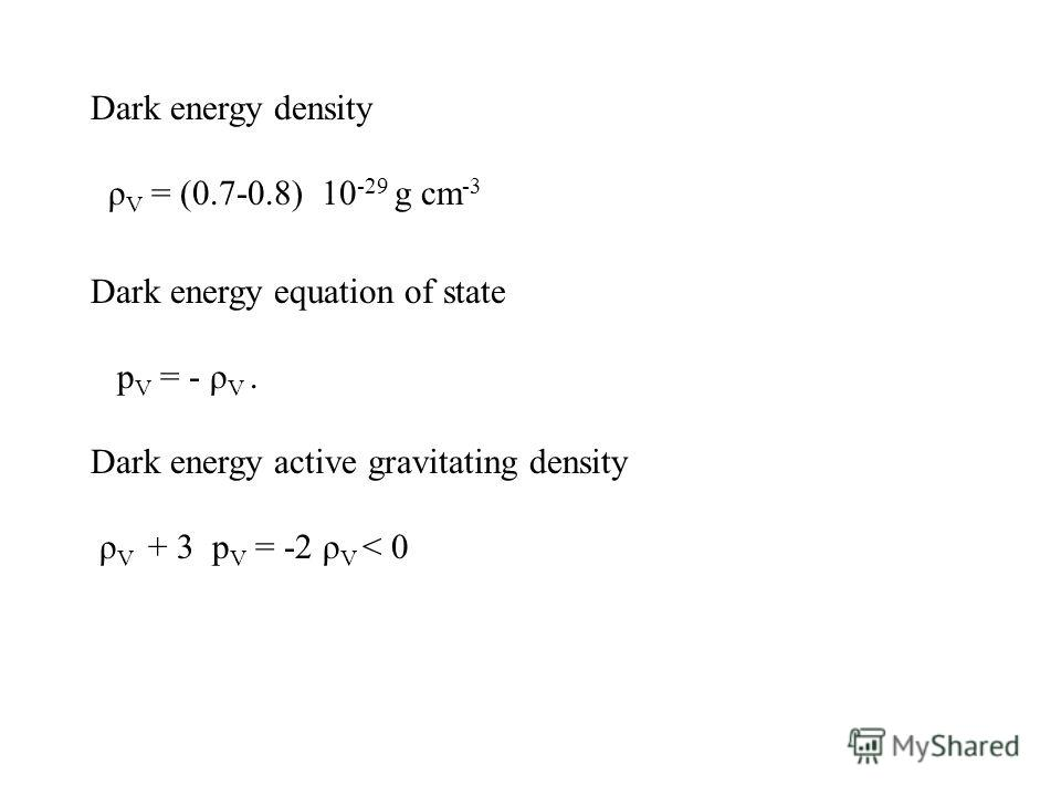 Dark energy density ρ V = (0.7-0.8) 10 -29 g cm -3 Dark energy equation of state p V = - ρ V. Dark energy active gravitating density ρ V + 3 p V = -2 ρ V < 0