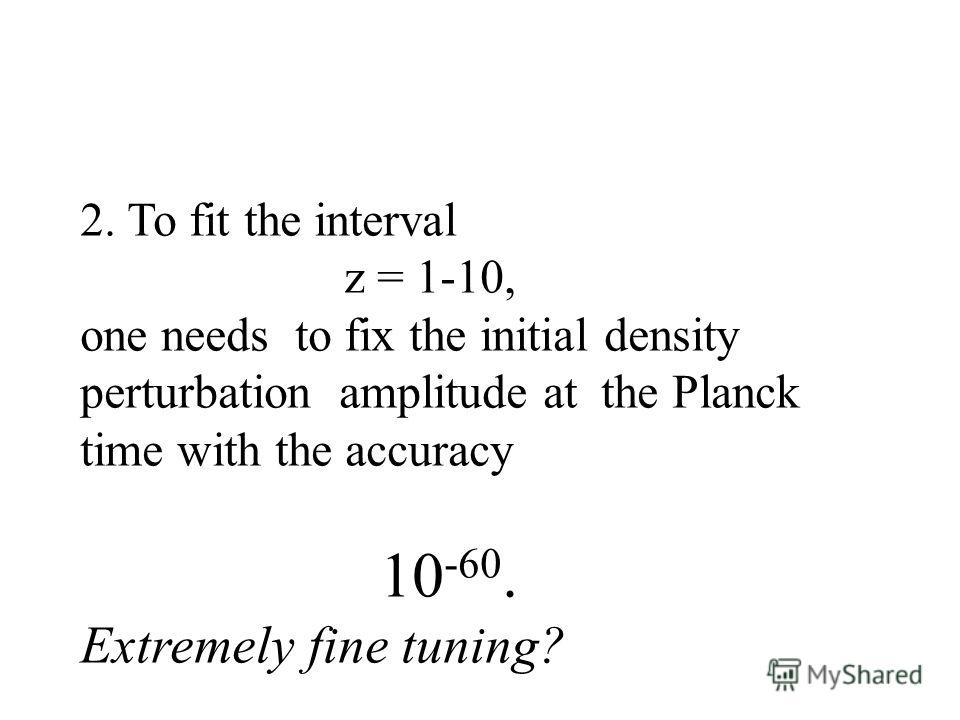 2. To fit the interval z = 1-10, one needs to fix the initial density perturbation amplitude at the Planck time with the accuracy 10 -60. Extremely fine tuning?