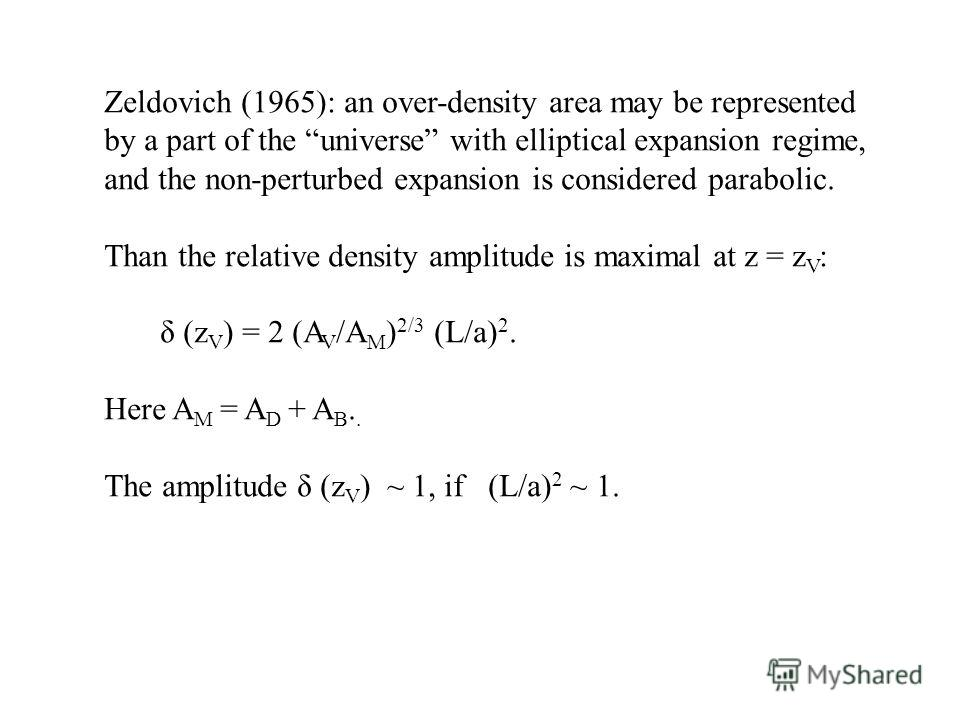 Zeldovich (1965): an over-density area may be represented by a part of the universe with elliptical expansion regime, and the non-perturbed expansion is considered parabolic. Than the relative density amplitude is maximal at z = z V : δ (z V ) = 2 (A