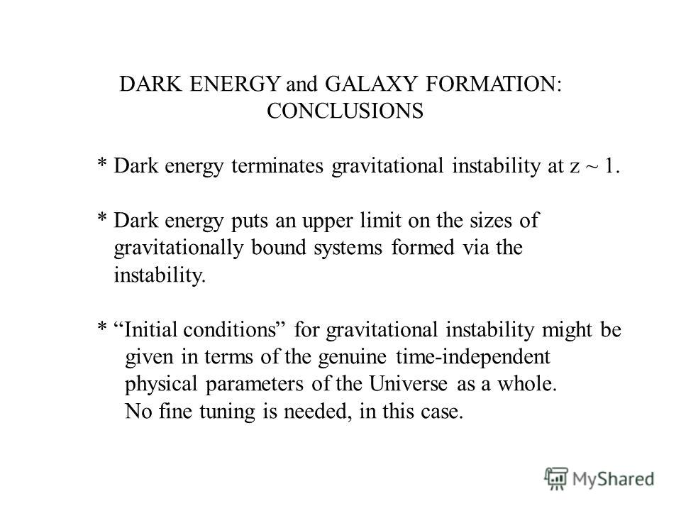 DARK ENERGY and GALAXY FORMATION: CONCLUSIONS * Dark energy terminates gravitational instability at z ~ 1. * Dark energy puts an upper limit on the sizes of gravitationally bound systems formed via the instability. * Initial conditions for gravitatio